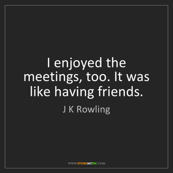J K Rowling: I enjoyed the meetings, too. It was like having friends.