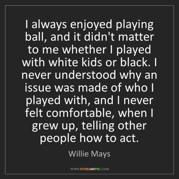 Willie Mays: I always enjoyed playing ball, and it didn't matter to...