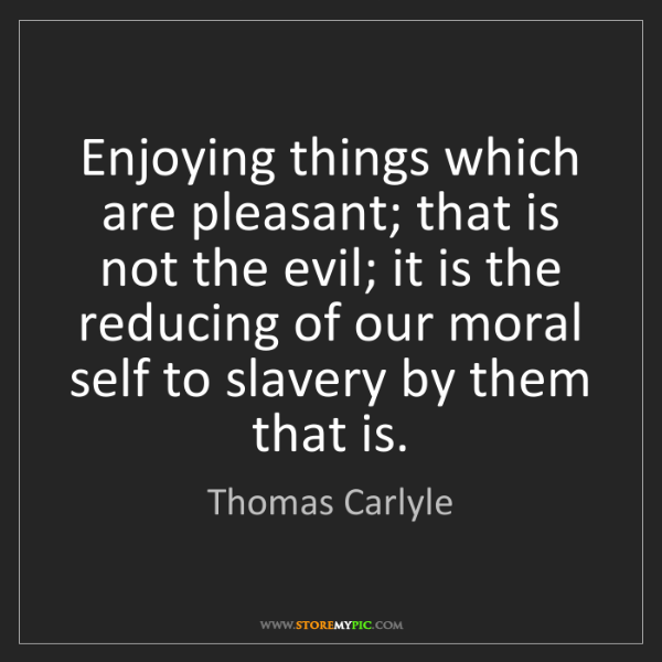 Thomas Carlyle: Enjoying things which are pleasant; that is not the evil;...