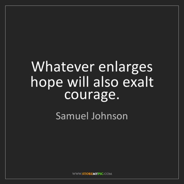 Samuel Johnson: Whatever enlarges hope will also exalt courage.