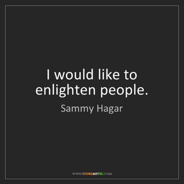 Sammy Hagar: I would like to enlighten people.