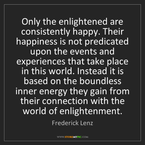 Frederick Lenz: Only the enlightened are consistently happy. Their happiness...