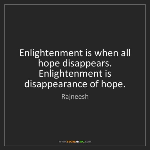 Rajneesh: Enlightenment is when all hope disappears. Enlightenment...