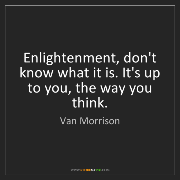 Van Morrison: Enlightenment, don't know what it is. It's up to you,...