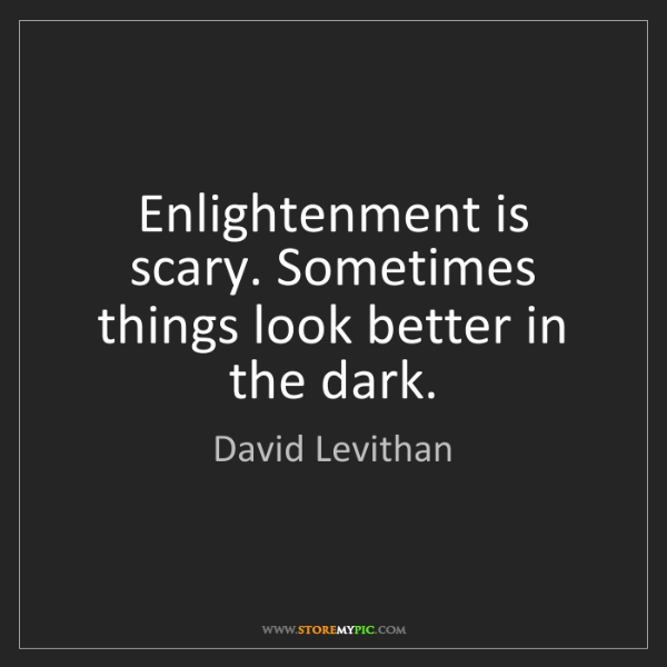 David Levithan: Enlightenment is scary. Sometimes things look better...