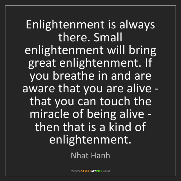 Nhat Hanh: Enlightenment is always there. Small enlightenment will...