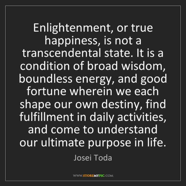 Josei Toda: Enlightenment, or true happiness, is not a transcendental...