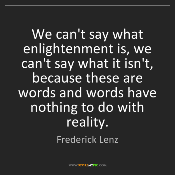 Frederick Lenz: We can't say what enlightenment is, we can't say what...
