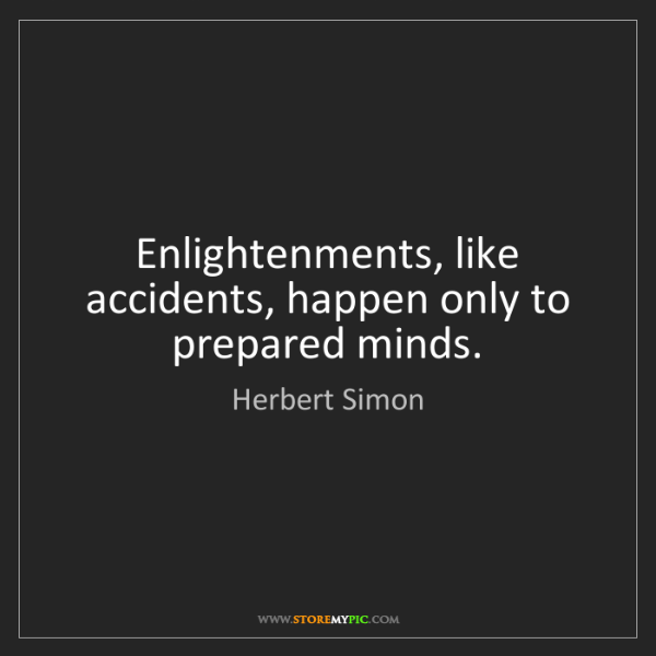 Herbert Simon: Enlightenments, like accidents, happen only to prepared...