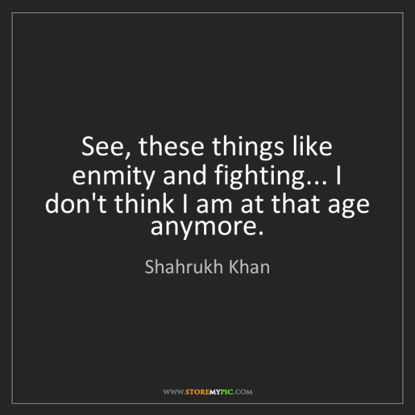 Shahrukh Khan: See, these things like enmity and fighting... I don't...