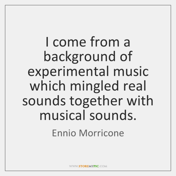 I come from a background of experimental music which mingled real sounds ...