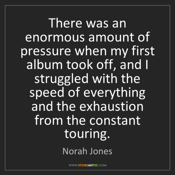Norah Jones: There was an enormous amount of pressure when my first...