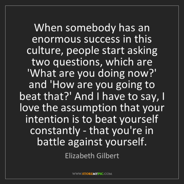 Elizabeth Gilbert: When somebody has an enormous success in this culture,...