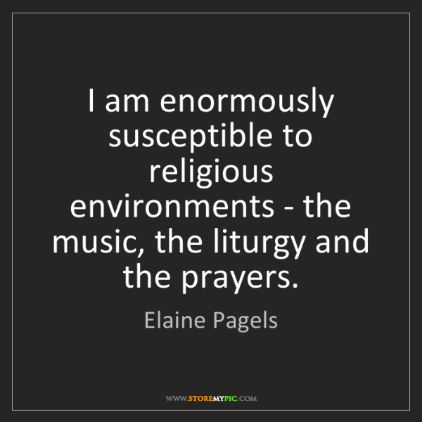 Elaine Pagels: I am enormously susceptible to religious environments...
