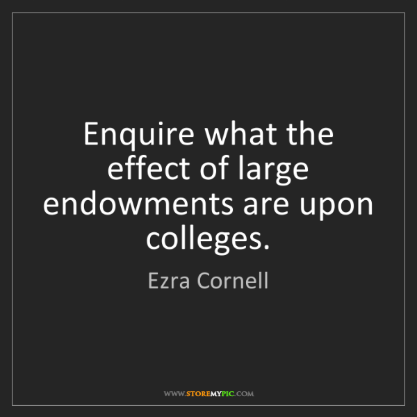 Ezra Cornell: Enquire what the effect of large endowments are upon...
