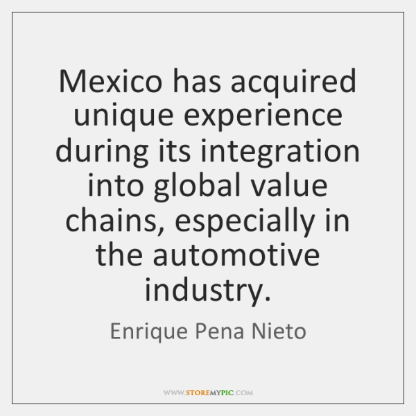 Mexico has acquired unique experience during its integration into global value chains, ...