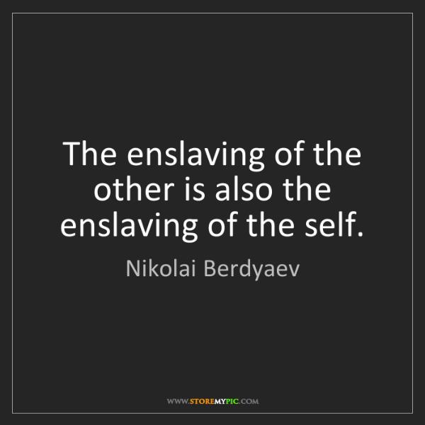 Nikolai Berdyaev: The enslaving of the other is also the enslaving of the...