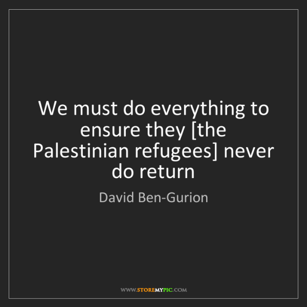 David Ben-Gurion: We must do everything to ensure they [the Palestinian...