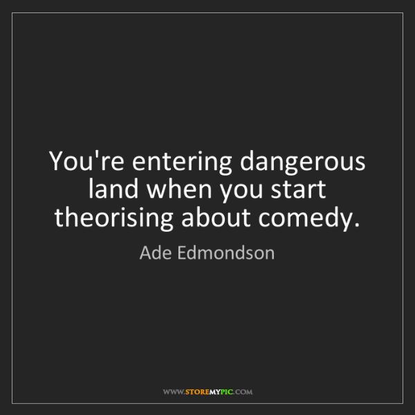 Ade Edmondson: You're entering dangerous land when you start theorising...