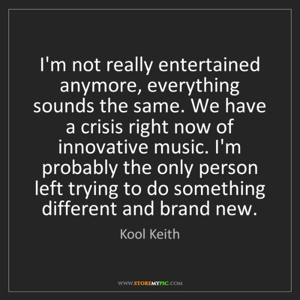 Kool Keith: I'm not really entertained anymore, everything sounds...