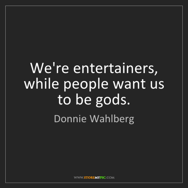 Donnie Wahlberg: We're entertainers, while people want us to be gods.
