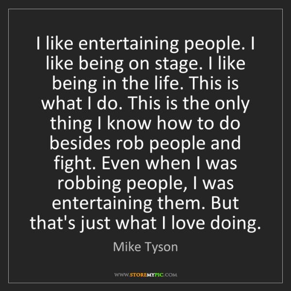 Mike Tyson: I like entertaining people. I like being on stage. I...