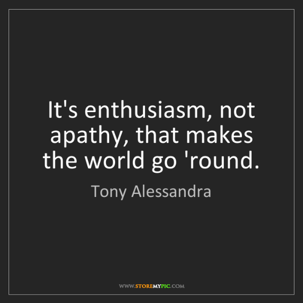 Tony Alessandra: It's enthusiasm, not apathy, that makes the world go...