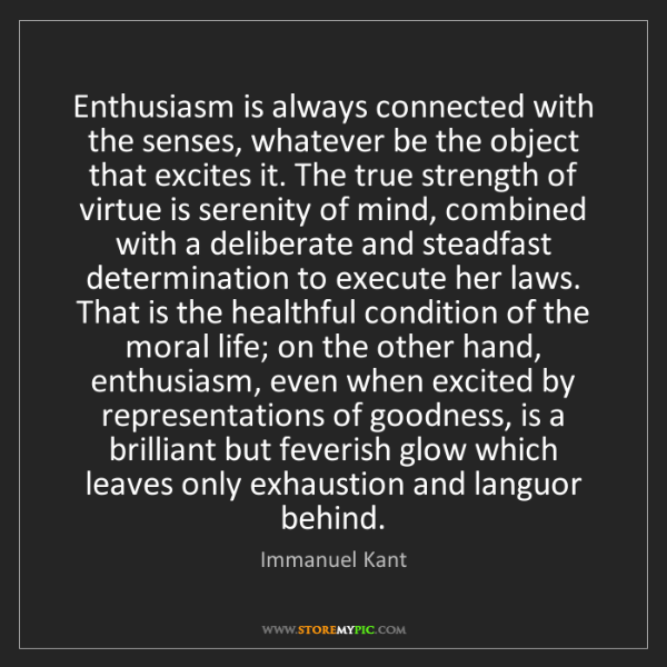 Immanuel Kant: Enthusiasm is always connected with the senses, whatever...