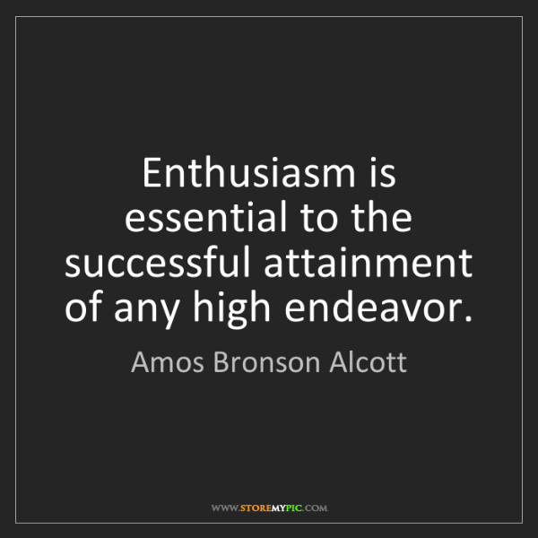 Amos Bronson Alcott: Enthusiasm is essential to the successful attainment...