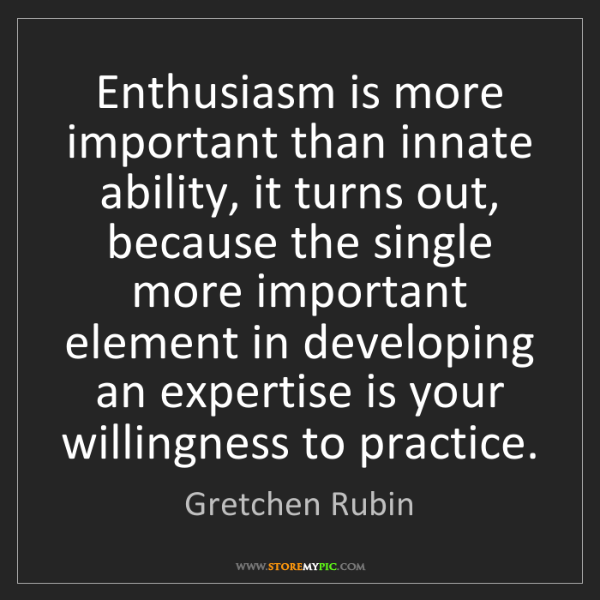 Gretchen Rubin: Enthusiasm is more important than innate ability, it...