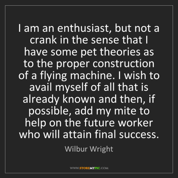 Wilbur Wright: I am an enthusiast, but not a crank in the sense that...