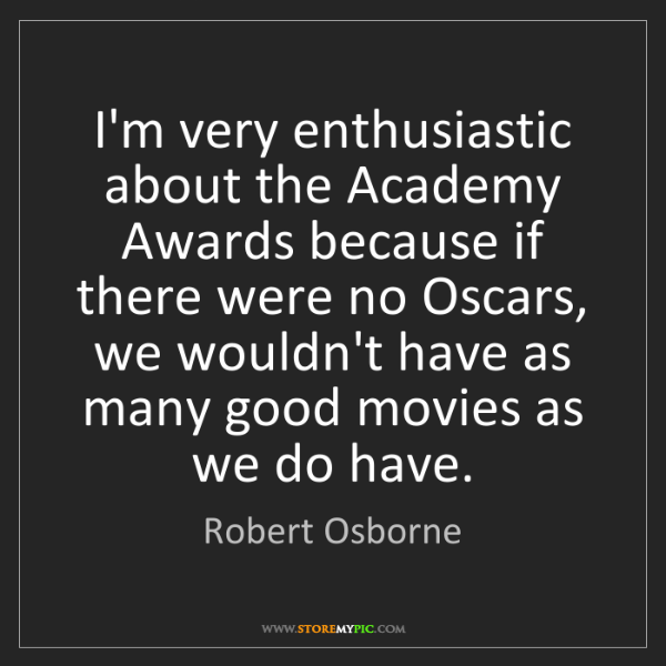 Robert Osborne: I'm very enthusiastic about the Academy Awards because...