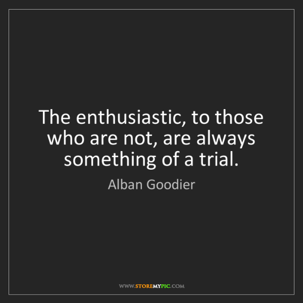 Alban Goodier: The enthusiastic, to those who are not, are always something...