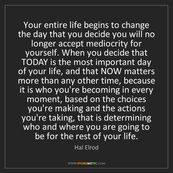 Hal Elrod: Your entire life begins to change the day that you decide...