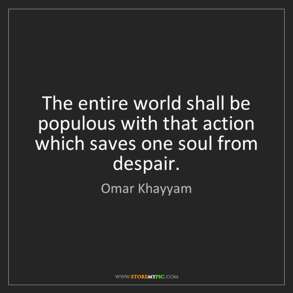 Omar Khayyam: The entire world shall be populous with that action which...