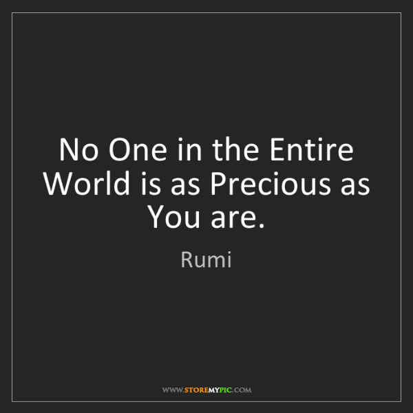 Rumi: No One in the Entire World is as Precious as You are.