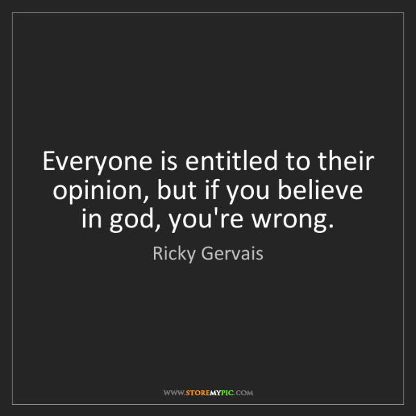 Ricky Gervais: Everyone is entitled to their opinion, but if you believe...