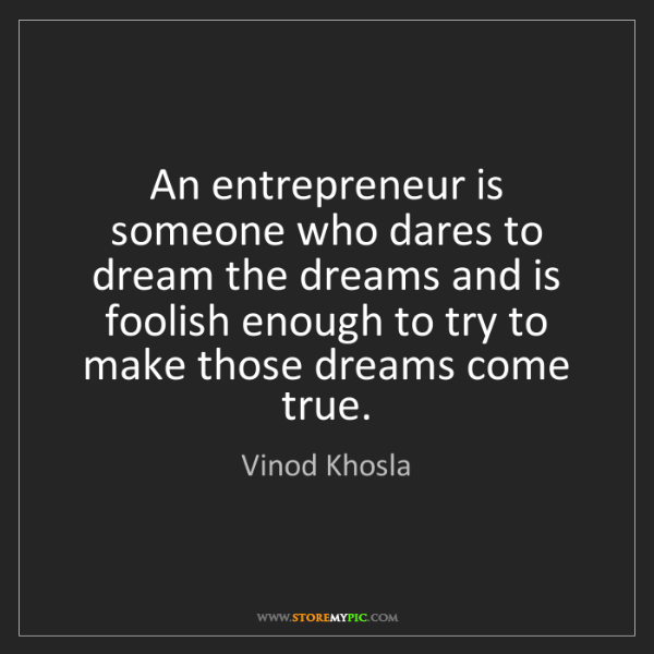 Vinod Khosla: An entrepreneur is someone who dares to dream the dreams...