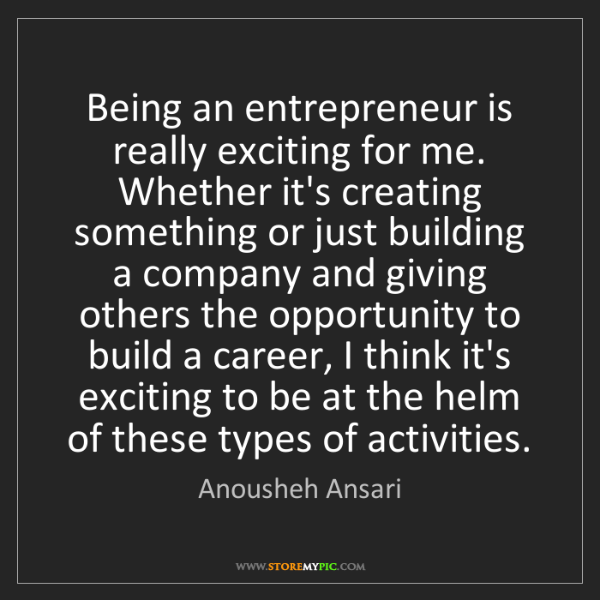Anousheh Ansari: Being an entrepreneur is really exciting for me. Whether...