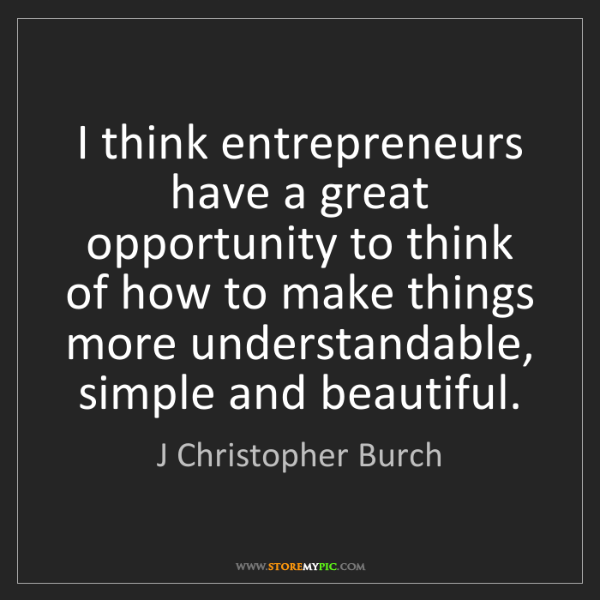 J Christopher Burch: I think entrepreneurs have a great opportunity to think...