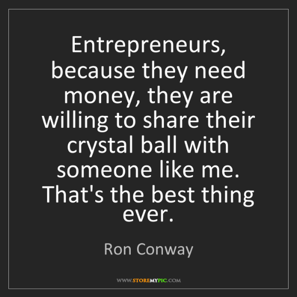 Ron Conway: Entrepreneurs, because they need money, they are willing...