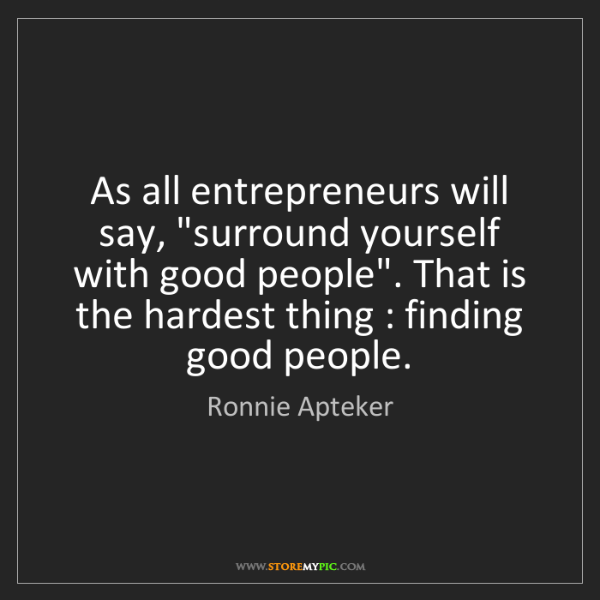 """Ronnie Apteker: As all entrepreneurs will say, """"surround yourself with..."""