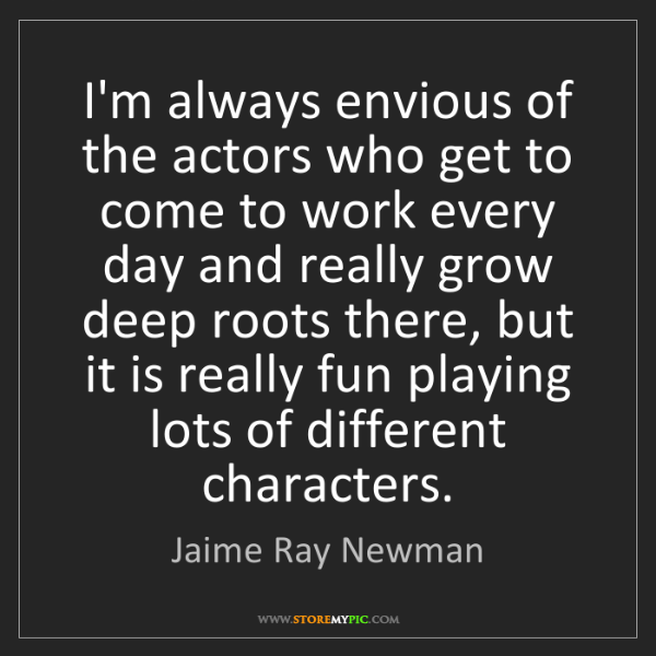 Jaime Ray Newman: I'm always envious of the actors who get to come to work...