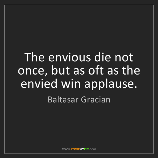 Baltasar Gracian: The envious die not once, but as oft as the envied win...