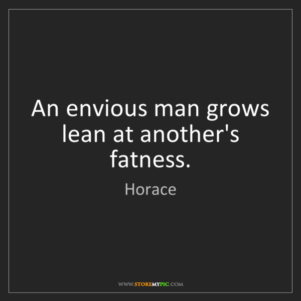 Horace: An envious man grows lean at another's fatness.