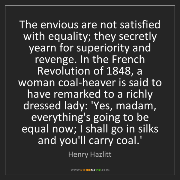 Henry Hazlitt: The envious are not satisfied with equality; they secretly...