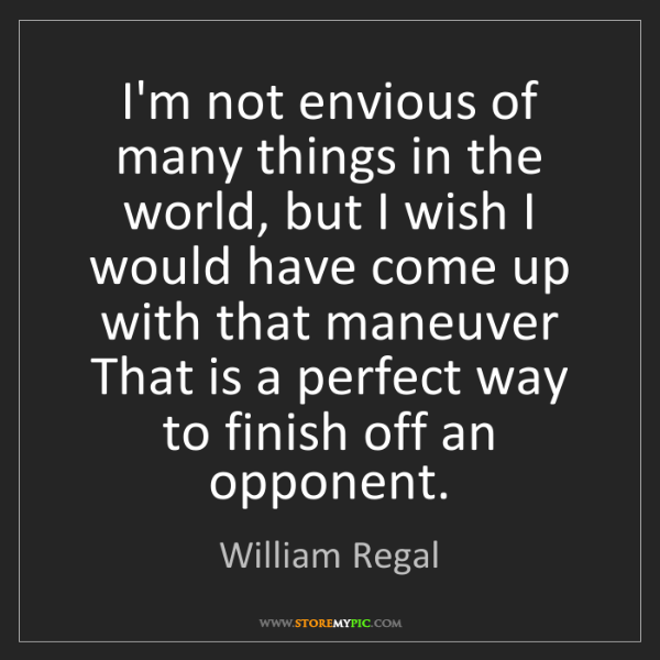 William Regal: I'm not envious of many things in the world, but I wish...