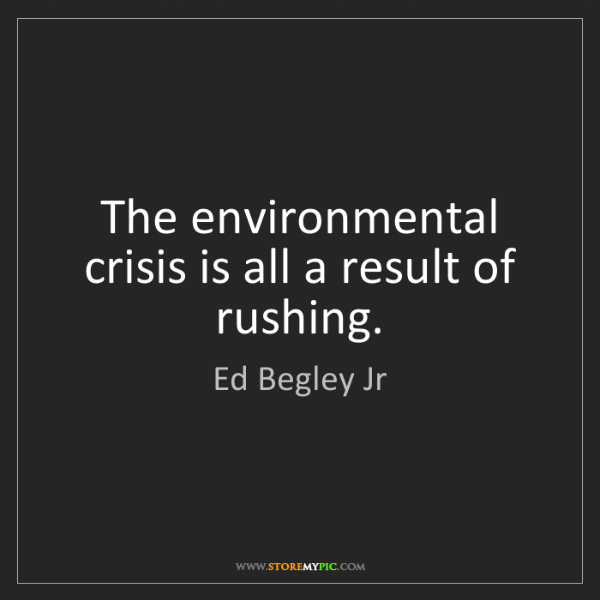Ed Begley Jr: The environmental crisis is all a result of rushing.