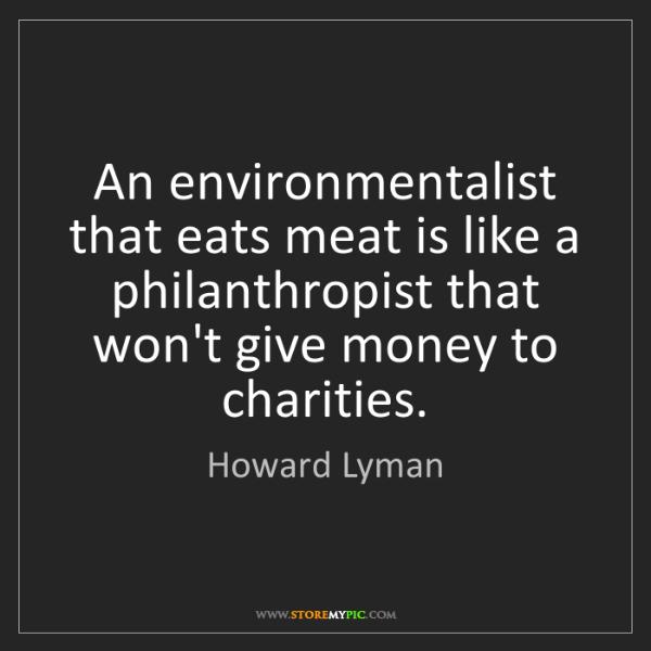Howard Lyman: An environmentalist that eats meat is like a philanthropist...