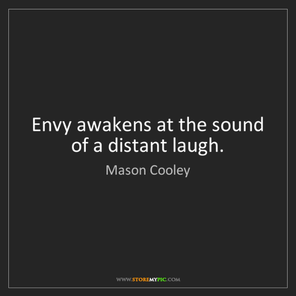 Mason Cooley: Envy awakens at the sound of a distant laugh.